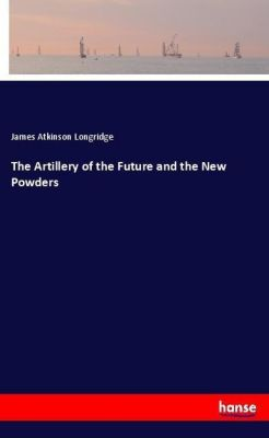 The Artillery of the Future and the New Powders, James Atkinson Longridge