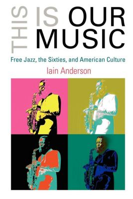 The Arts and Intellectual Life in Modern America: This Is Our Music, Iain Anderson