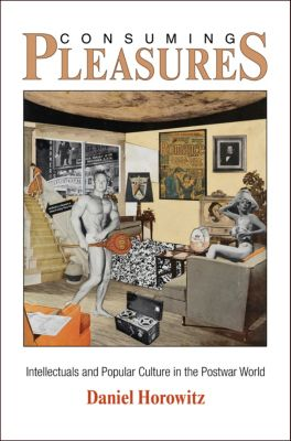 The Arts and Intellectual Life in Modern America: Consuming Pleasures, Daniel Horowitz
