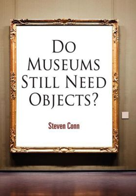 The Arts and Intellectual Life in Modern America: Do Museums Still Need Objects?, Steven Conn