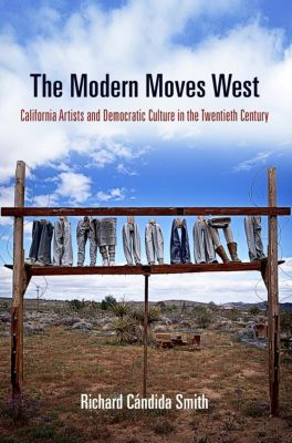 The Arts and Intellectual Life in Modern America: The Modern Moves West, Richard Cándida Smith