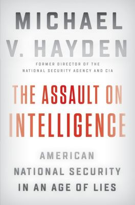 The Assault on Intelligence: American National Security in an Age of Lies, Michael V. Hayden