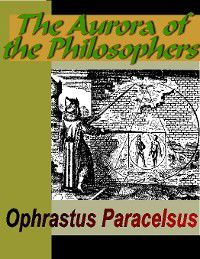 The Aurora of the Philosophers, Ophrastus Paracelsus