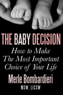 The Baby Decision: How to Make The Most Important Choice of Your Life, MSW, LICSW, Merle Bombardieri