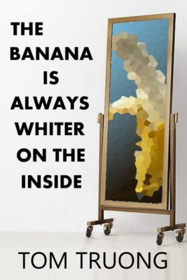 The Banana is Always Whiter on the Inside, Tom Truong