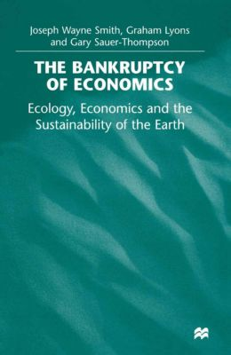 The Bankruptcy of Economics: Ecology, Economics and the Sustainability of the Earth, Graham Lyons, Joseph Wayne Smith, Gary Sauer-Thompson