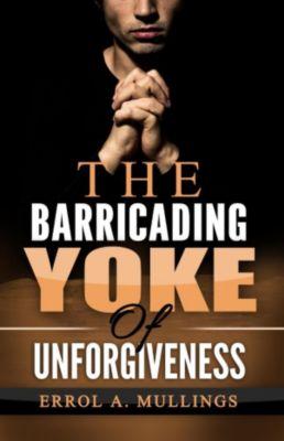 The Barricading Yoke Of Unforgiveness, Errol A. Mullings