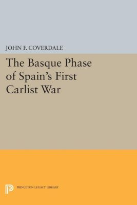 The Basque Phase of Spain's First Carlist War, John F. Coverdale