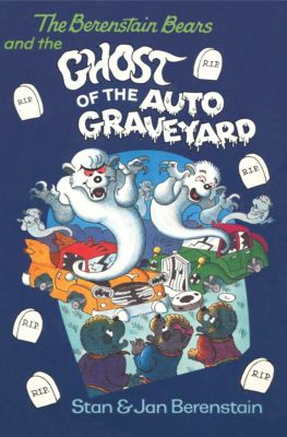 The Berenstain Bears: The Berenstain Bears and the Ghost of the Auto Graveyard, Stan Berenstain, Jan Berenstain