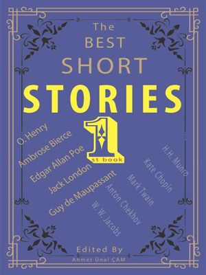 The Best Short Stories: The Best Short Stories - 1, O. Henry, Mark Twain, Guy de Maupassant, Jack London, Kate Chopin, Edgar Allan Poe, Anton Chekhov, Ambrose Bierce, W. W. Jacobs, H.H. Munro, Edited byAhmet Ünal ÇAM