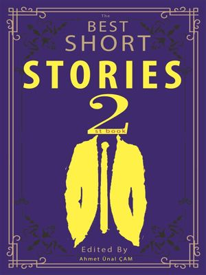 The Best Short Stories: The Best Short Stories - 2, O. Henry, Mark Twain, Stephen Crane, Andersen, Washington Irving, Kate Chopin, Edgar Allan Poe, Bret Harte, Ambrose Bierce, W. W. Jacobs, Edited by Ahmet Ünal ÇAM