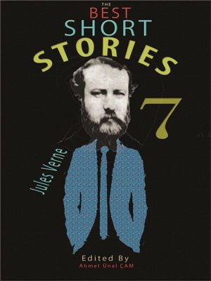 The Best Short Stories: The Best Short Stories - 7, O. Henry, Jules Verne, Joseph Conrad, Charles Dickens, Alexandre Dumas, Mark Twain, Jack London, Edgar Allan Poe, Anton Chekhov, Herman Melville, Edited by Ahmet Ünal ÇAM