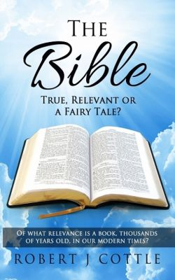 The Bible True, Relevant or a Fairy Tale?, Robert J. Cottle