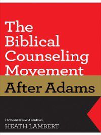 The Biblical Counseling Movement after Adams (Foreword by David Powlison), Heath Lambert