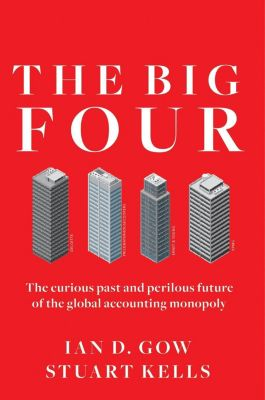 The Big Four: The Curious Past and Perilous Future of the Global Accounting Monopoly, Ian D. Gow, Stuart Kells