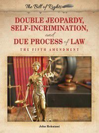 The Bill of Rights: Double Jeopardy, Self-Incrimination, and Due Process of Law, John Rokutani