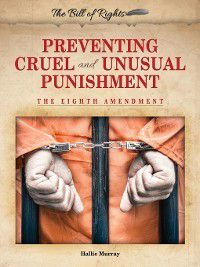 The Bill of Rights: Preventing Cruel and Unusual Punishment, Hallie Murray