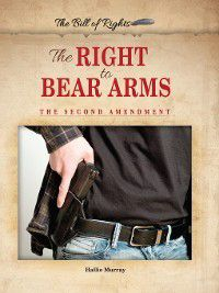The Bill of Rights: The Right to Bear Arms, Hallie Murray