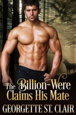 The Billion-weres: The Billion-were Claims His Mate (The Billion-weres, #3), Georgette St. Clair