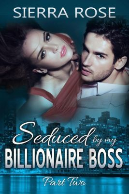 The Billionaire Boss Series: Seduced By My Billionaire Boss (The Billionaire Boss Series, #2), Sierra Rose