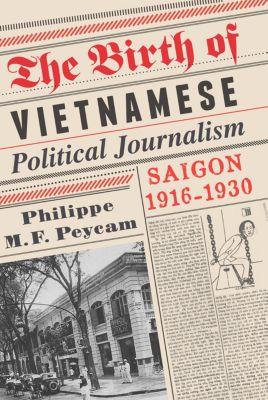 The Birth of Vietnamese Political Journalism, Philippe Peycam