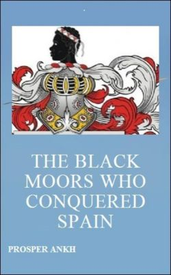 The Black Moors who Conquered Spain, Prosper Ankh