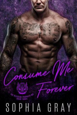 The Bleeding Prophets MC: Consume Me Forever: A Bad Boy Motorcycle Club Romance (The Bleeding Prophets MC, #3), Sophia Gray