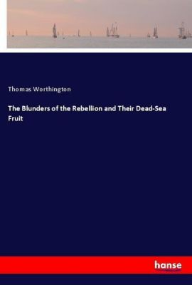 The Blunders of the Rebellion and Their Dead-Sea Fruit, Thomas Worthington