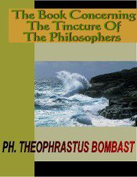 THE BOOK CONCERNING THE TINCTURE OF THE PHILOSOPHERS, Ph. Theophrastus Bombast