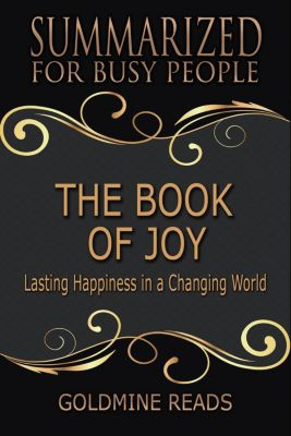 The Book of Joy - Summarized for Busy People: Lasting Happiness in a Changing World: Based on the Book by His Holiness the Dalai Lama, Archbishop Desmond Tutu, and Douglas Carlton Abrams, Goldmine Reads