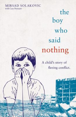 The Boy Who Said Nothing - A Child's Story of Fleeing Conflict, Cass Pennant, Mirsad Solakovic