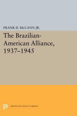 The Brazilian-American Alliance, 1937-1945, Frank D. McCann
