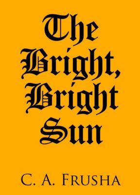 The Bright, Bright Sun, C. A. Frusha