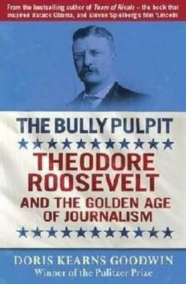 The Bully Pulpit: Theodore Roosevelt and the Golden Age of Journalism, Doris Kearns Goodwin