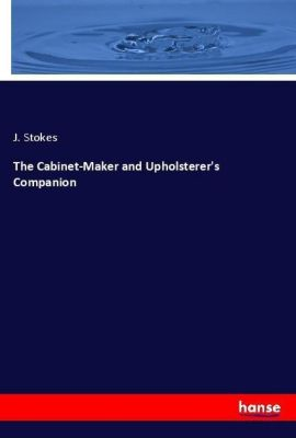 The Cabinet-Maker and Upholsterer's Companion, J. Stokes