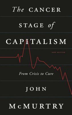 The Cancer Stage of Capitalism, John McMurtry