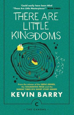 The Canons: There Are Little Kingdoms, Kevin Barry