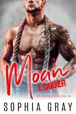 The Cantonneli Mafia: Moan Louder: A Dark Bad Boy Mafia Romance (The Cantonneli Mafia, #2), Sophia Gray