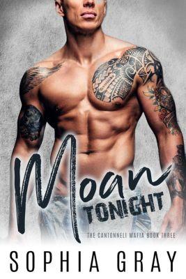 The Cantonneli Mafia: Moan Tonight: A Dark Bad Boy Mafia Romance (The Cantonneli Mafia, #3), Sophia Gray