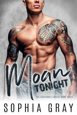 The Cantonneli Mafia: Moan Tonight: A Dark Bad Boy Mafia Romance (The Cantonneli Mafia, #3), Sophia Gray