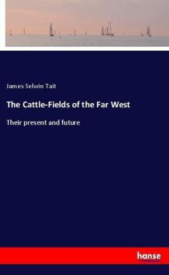The Cattle-Fields of the Far West, James Selwin Tait