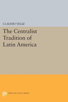The Centralist Tradition of Latin America, Claudio Veliz