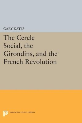 The Cercle Social, the Girondins, and the French Revolution, Gary Kates