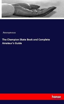 The Champion Skate Book and Complete Amateur's Guide, Anonymous