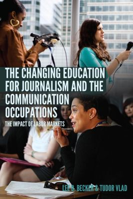 The Changing Education for Journalism and the Communication Occupations, Lee B. Becker, Tudor Vlad