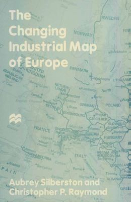 The Changing Industrial Map of Europe, Aubrey Silberston, Christopher P. Raymond