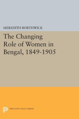 The Changing Role of Women in Bengal, 1849-1905, Meredith Borthwick