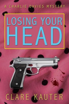 The Charlie Davies Mysteries: Losing Your Head (The Charlie Davies Mysteries, #1), Clare Kauter