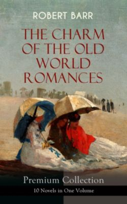 THE CHARM OF THE OLD WORLD ROMANCES – Premium Collection: 10 Novels in One Volume, Robert Barr