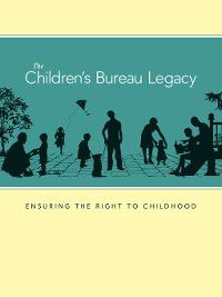 The Children's Bureau Legacy, Department of Health and Human Services, Youth and Families Administration on Children, Administration for Children and Families, The Children's Bureau